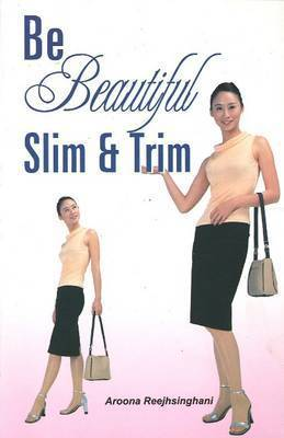 Be Beautiful Slim and Trim by Aroona Reejhsinghani