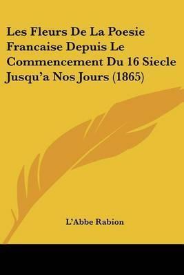 Les Fleurs de La Poesie Francaise Depuis Le Commencement Du 16 Siecle Jusqu'a Nos Jours (1865) by L'Abbe Rabion