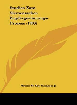 Studien Zum Siemensschen Kupfergewinnungs-Prozess (1903) by Maurice De Kay Thompson, Jr.