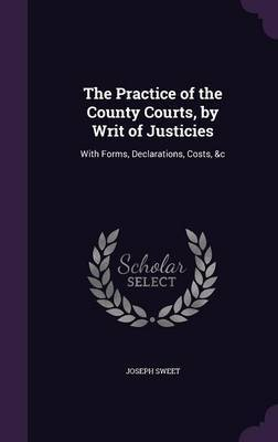 The Practice of the County Courts, by Writ of Justicies by Joseph Sweet image