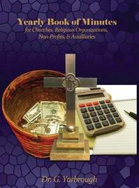 Yearly Book of Minutes for Churches, Religious Organizations, Non-Profits & Auxiliaries by Dr G Yarbrough