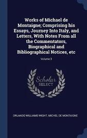 Works of Michael de Montaigne; Comprising His Essays, Journey Into Italy, and Letters, with Notes from All the Commentators, Biographical and Bibliographical Notices, Etc; Volume 3 by Orlando Williams Wight