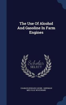 The Use of Alcohol and Gasoline in Farm Engines by Charles Edward Lucke image