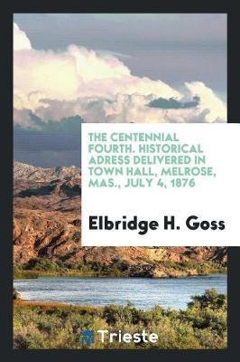 The Centennial Fourth. Historical Adress Delivered in Town Hall, Melrose, Mas., July 4, 1876 by Elbridge H Goss