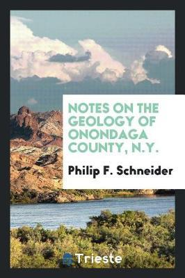 Notes on the Geology of Onondaga County, N.Y. by Philip F Schneider