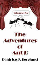 The Adventures of Ant B: Volumes 1 and 2 by Beatrice J. Bergland image