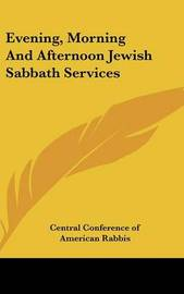 Evening, Morning And Afternoon Jewish Sabbath Services by Central Conference of American Rabbis