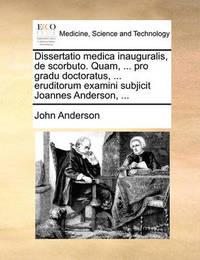 Dissertatio Medica Inauguralis, de Scorbuto. Quam, ... Pro Gradu Doctoratus, ... Eruditorum Examini Subjicit Joannes Anderson, ... by John Anderson