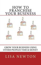 How to Franchise Your Business by Lisa Newton