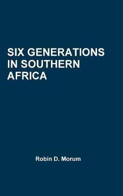 Six Generations in Southern Africa by Robin D. Morum
