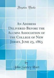 An Address Delivered Before the Alumni Association of the College of New Jersey, June 23, 1863 (Classic Reprint) by John Seeley Hart image