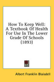 How to Keep Well: A Textbook of Health for Use in the Lower Grade of Schools (1893) by Albert Franklin Blaisdell