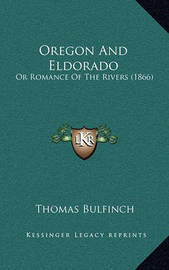 Oregon and Eldorado: Or Romance of the Rivers (1866) by Thomas Bulfinch