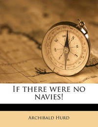 If There Were No Navies! by Archibald Hurd