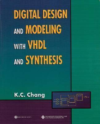 Digital Design and Modeling with Vhdl and Synthesis by Kwang-chih Chang