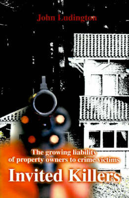 Invited Killers: The Growing Liability of Property Owners to Crime Victims by John P. Ludington
