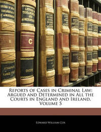 Reports of Cases in Criminal Law: Argued and Determined in All the Courts in England and Ireland, Volume 5 by Edward William Cox