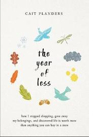 The Year Of Less: How I Stopped Shopping, Gave Away My Belongings , AndDiscovered Life Is Worth More Than Anything You Can Buy In A Store by Cait Flanders