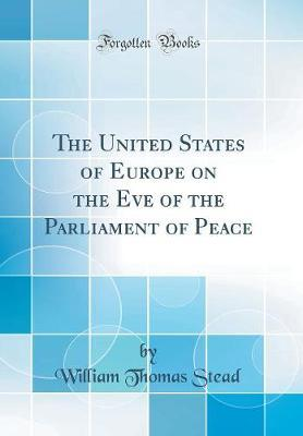 The United States of Europe on the Eve of the Parliament of Peace (Classic Reprint) by William Thomas Stead