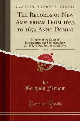 The Records of New Amsterdam from 1653 to 1674 Anno Domini, Vol. 3 by Berthold Fernow