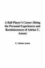 A Ball Player's Career (Being the Personal Experiences and Reminiscensces of Adrian C. Anson) by C. Adrian Anson image