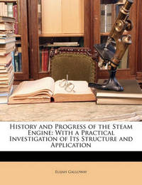 History and Progress of the Steam Engine: With a Practical Investigation of Its Structure and Application by Elijah Galloway