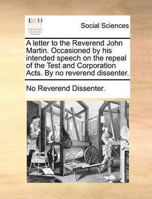 A Letter to the Reverend John Martin. Occasioned by His Intended Speech on the Repeal of the Test and Corporation Acts. by No Reverend Dissenter. by No Reverend Dissenter