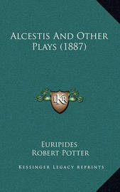 Alcestis and Other Plays (1887) by * Euripides