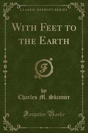 With Feet to the Earth (Classic Reprint) by Charles M Skinner