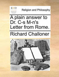 A Plain Answer to Dr. Is M-N's Letter from Rome. by Richard Challoner
