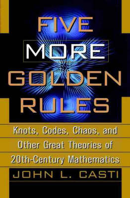 Five More Golden Rules: Knots, Codes, Choas and Other Great Theories of 20th-century Mathematics by John L. Casti