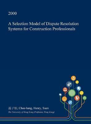 A Selection Model of Dispute Resolution Systems for Construction Professionals by Chee-Hang Henry Suen