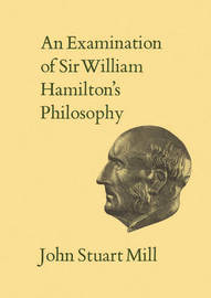 An Examination of Sir William Hamilton's Philosophy by John Stuart Mill