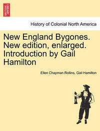 New England Bygones. New Edition, Enlarged. Introduction by Gail Hamilton by Ellen Chapman Rollins