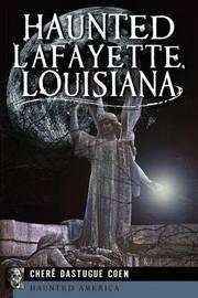 Haunted Lafayette, Louisiana by Cher'e Dastugue Coen