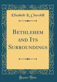 Bethlehem and Its Surroundings (Classic Reprint) by Elizabeth K Churchill image