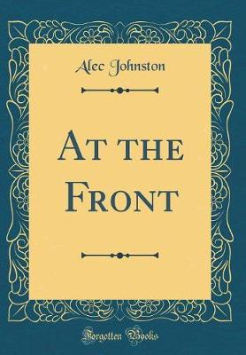 At the Front (Classic Reprint) by Alec Johnston