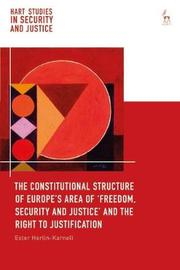 The Constitutional Structure of Europe's Area of `Freedom, Security and Justice' and the Right to Justification by Ester Herlin-Karnell