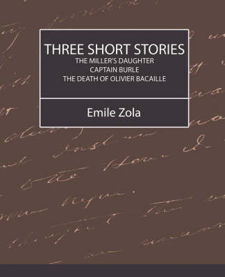 Three Short Stories (the Miller's Daughter, Captain Burle, the Death of Olivier Bacaille) by Zola Emile Zola image