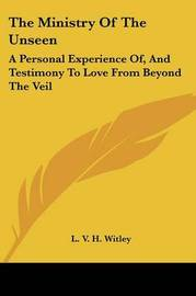 The Ministry of the Unseen: A Personal Experience Of, and Testimony to Love from Beyond the Veil by L. V. H. Witley image