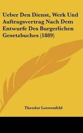 Ueber Den Dienst, Werk Und Auftragsvertrag Nach Dem Entwurfe Des Burgerlichen Gesetzbuches (1889) by Theodor Loewenfeld image