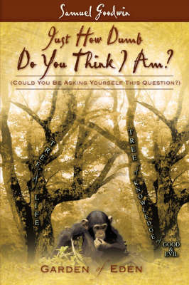Just How Dumb Do You Think I Am? by Samuel Goodwin