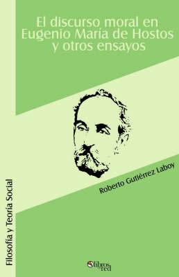 El Discurso Moral En Eugenio Maria De Hostos Y Otros Ensayos by Roberto Gutierrez Laboy