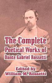 The Complete Poetical Works of Dante Gabriel Rossetti by Dante Gabriel Rossetti
