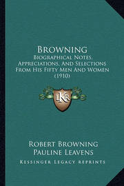Browning: Biographical Notes, Appreciations, and Selections from His Fifty Men and Women (1910) by Robert Browning