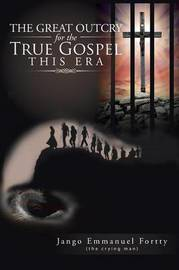 The Great Outcry for the True Gospel This Era by Jango Emmanuel Fortty