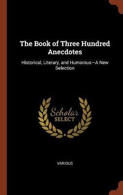 The Book of Three Hundred Anecdotes by Various ~