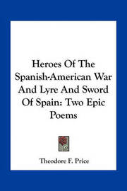 Heroes of the Spanish-American War and Lyre and Sword of Spain: Two Epic Poems by Theodore F Price