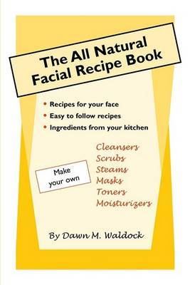The All Natural Facial Recipe Book by Dawn M. Waldock
