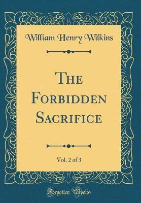 The Forbidden Sacrifice, Vol. 2 of 3 (Classic Reprint) by William Henry Wilkins